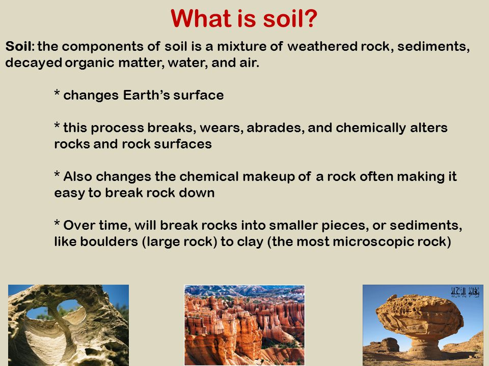 What is soil Soil: the components of soil is a mixture of weathered rock, sediments, decayed organic matter, water, and air.