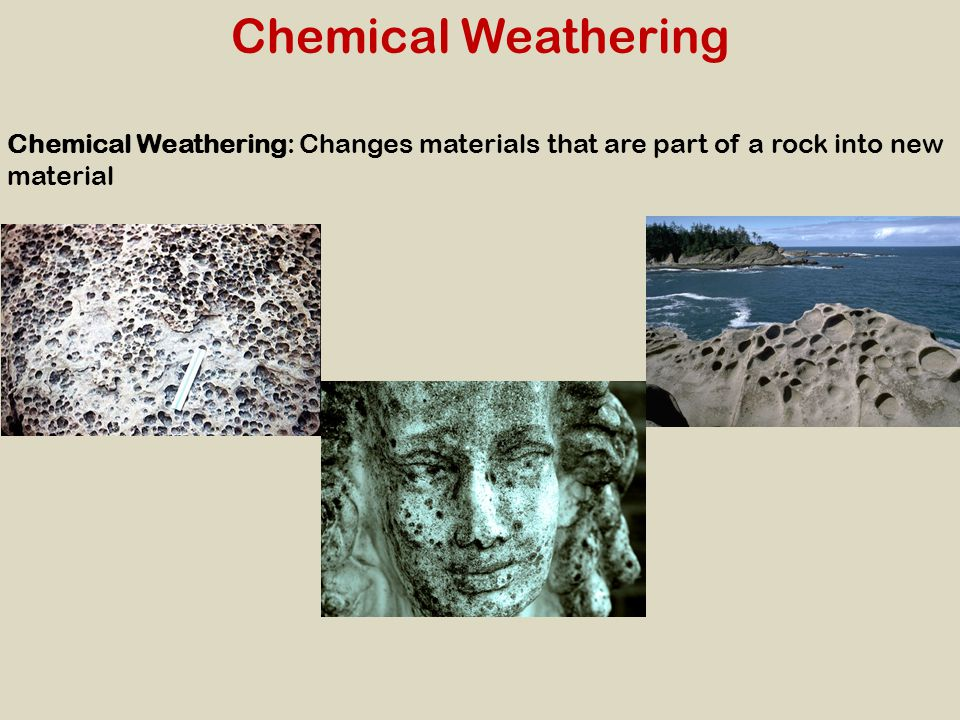 Chemical Weathering Chemical Weathering: Changes materials that are part of a rock into new material.