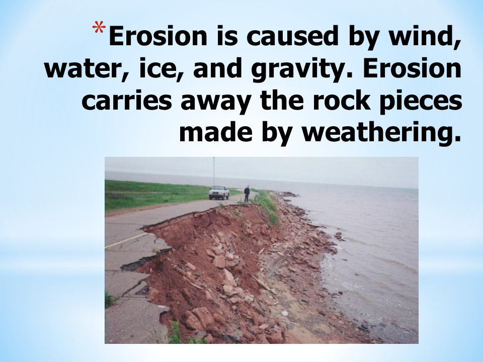 Erosion is caused by wind, water, ice, and gravity