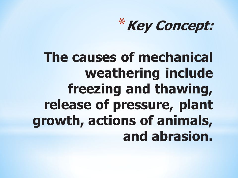 Key Concept: The causes of mechanical weathering include freezing and thawing, release of pressure, plant growth, actions of animals, and abrasion.