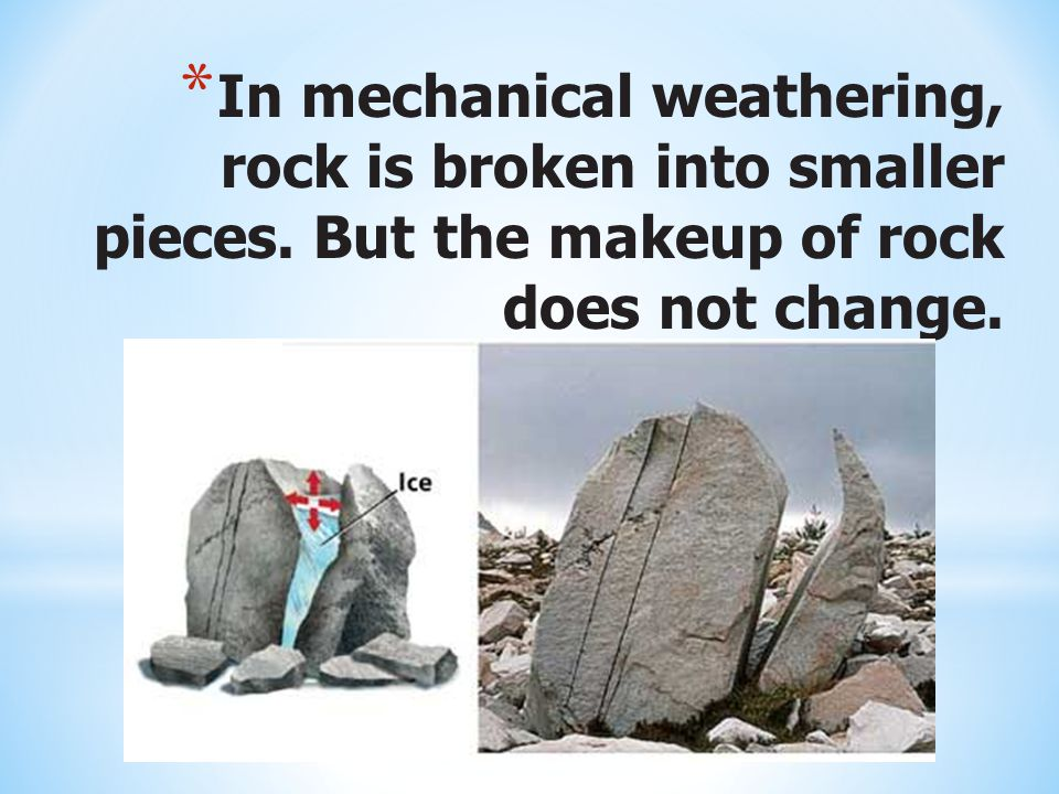 In mechanical weathering, rock is broken into smaller pieces