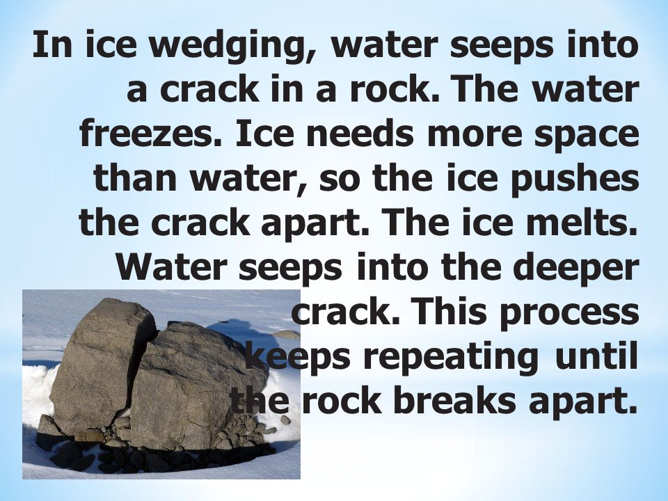 In ice wedging, water seeps into a crack in a rock. The water freezes