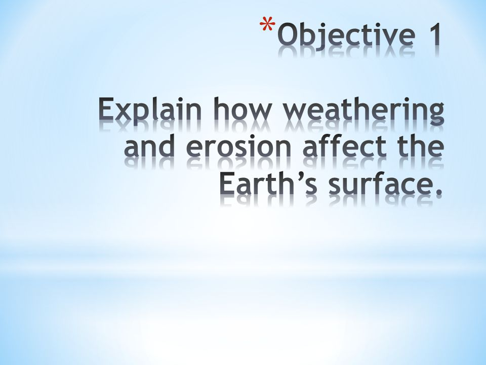Objective 1 Explain how weathering and erosion affect the Earth's surface.