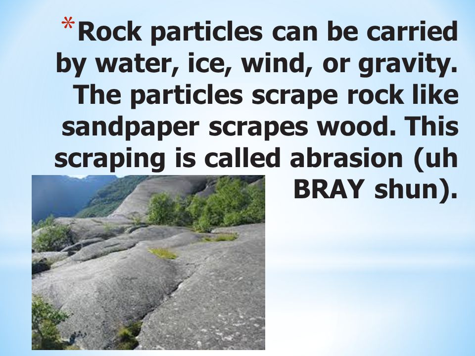 Rock particles can be carried by water, ice, wind, or gravity