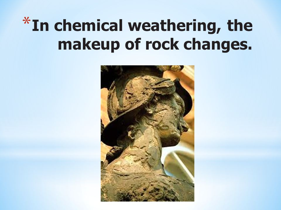 In chemical weathering, the makeup of rock changes.