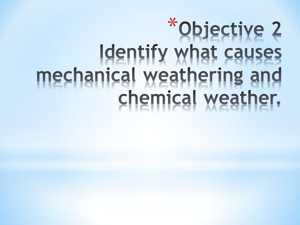 Objective 2 Identify what causes mechanical weathering and chemical weather.