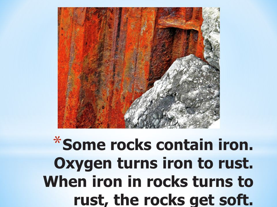 Some rocks contain iron. Oxygen turns iron to rust