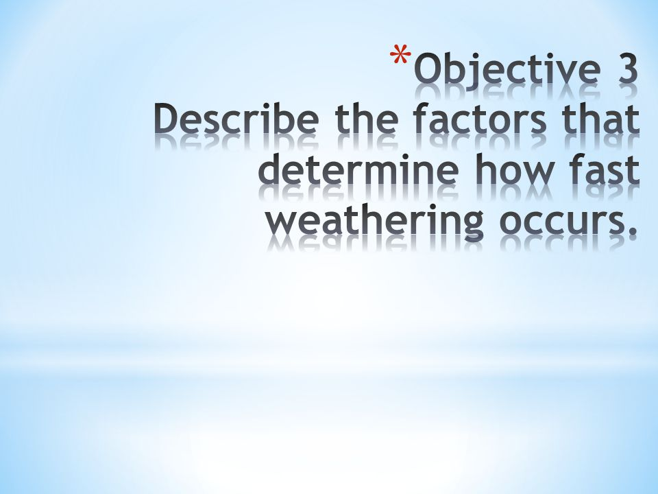 Objective 3 Describe the factors that determine how fast weathering occurs.