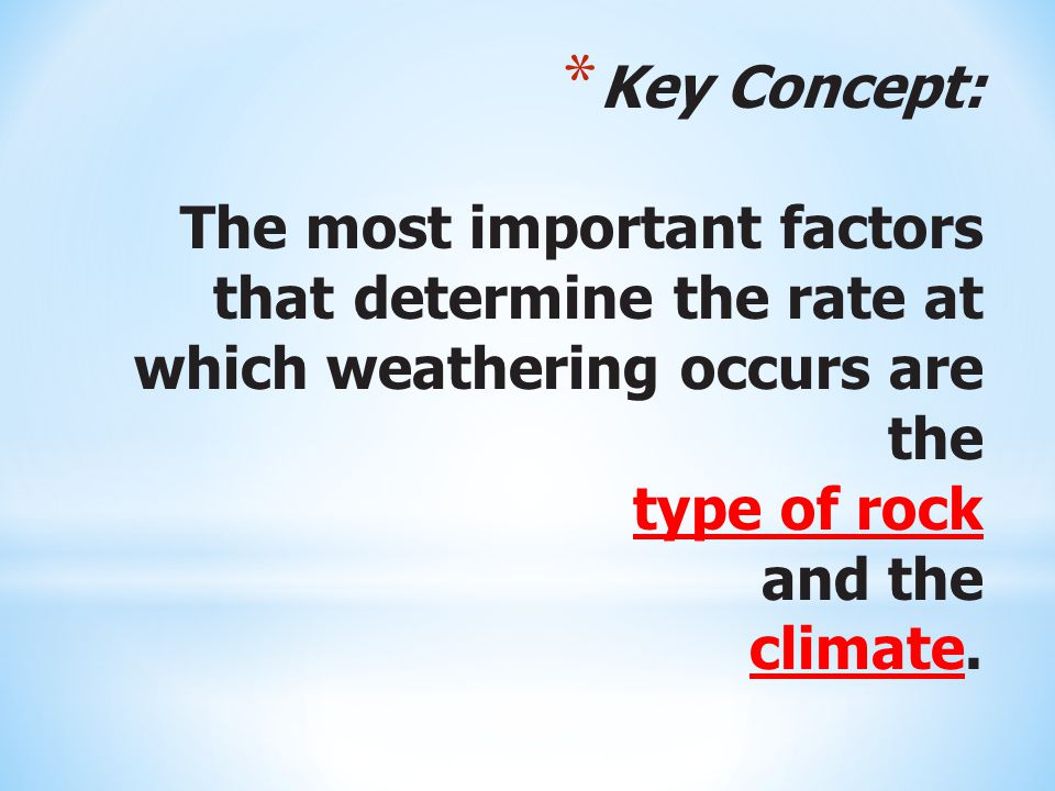 Key Concept: The most important factors that determine the rate at which weathering occurs are the type of rock and the climate.