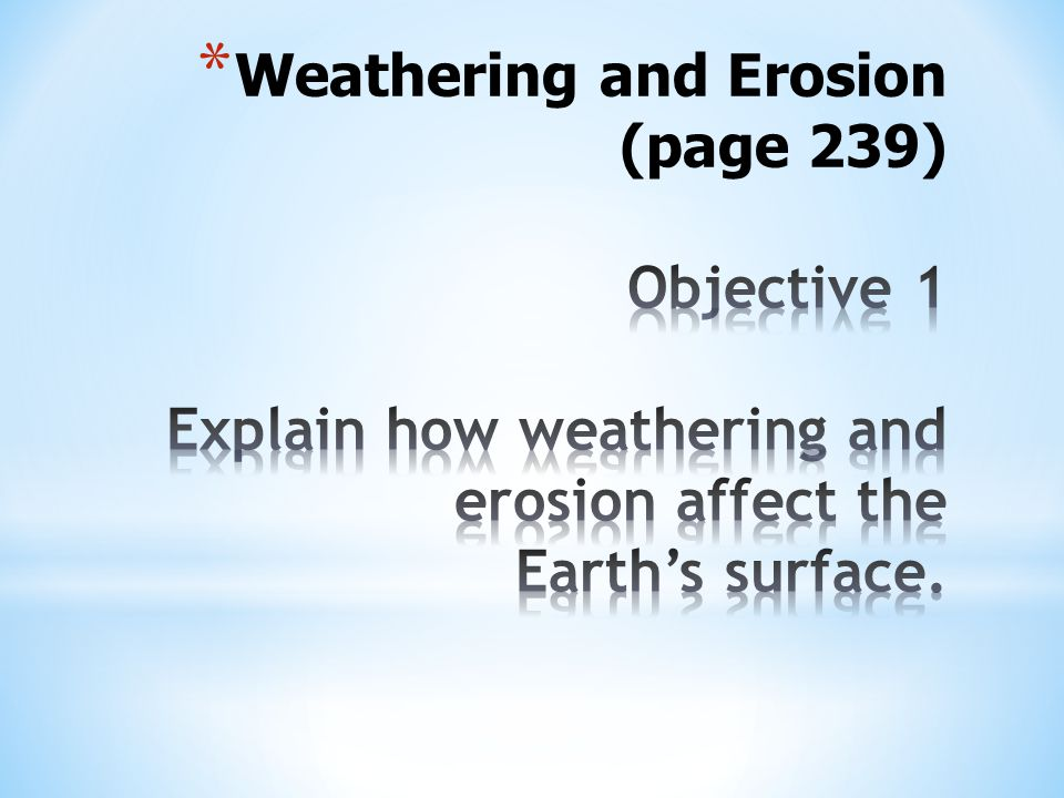 Weathering and Erosion (page 239) Objective 1 Explain how weathering and erosion affect the Earth's surface.