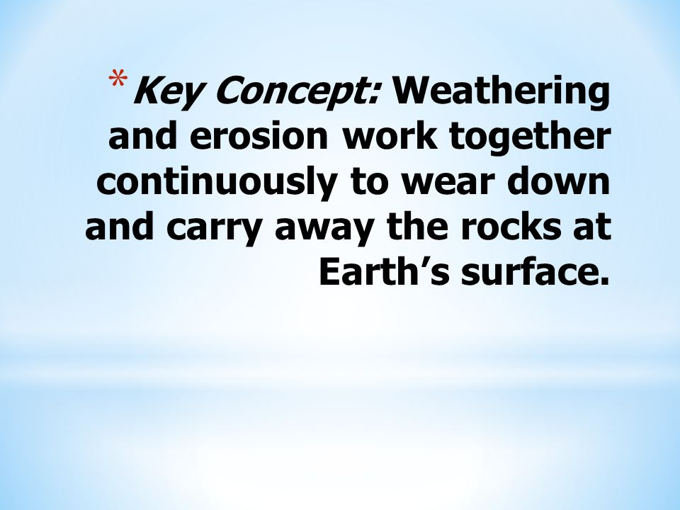 Key Concept: Weathering and erosion work together continuously to wear down and carry away the rocks at Earth's surface.