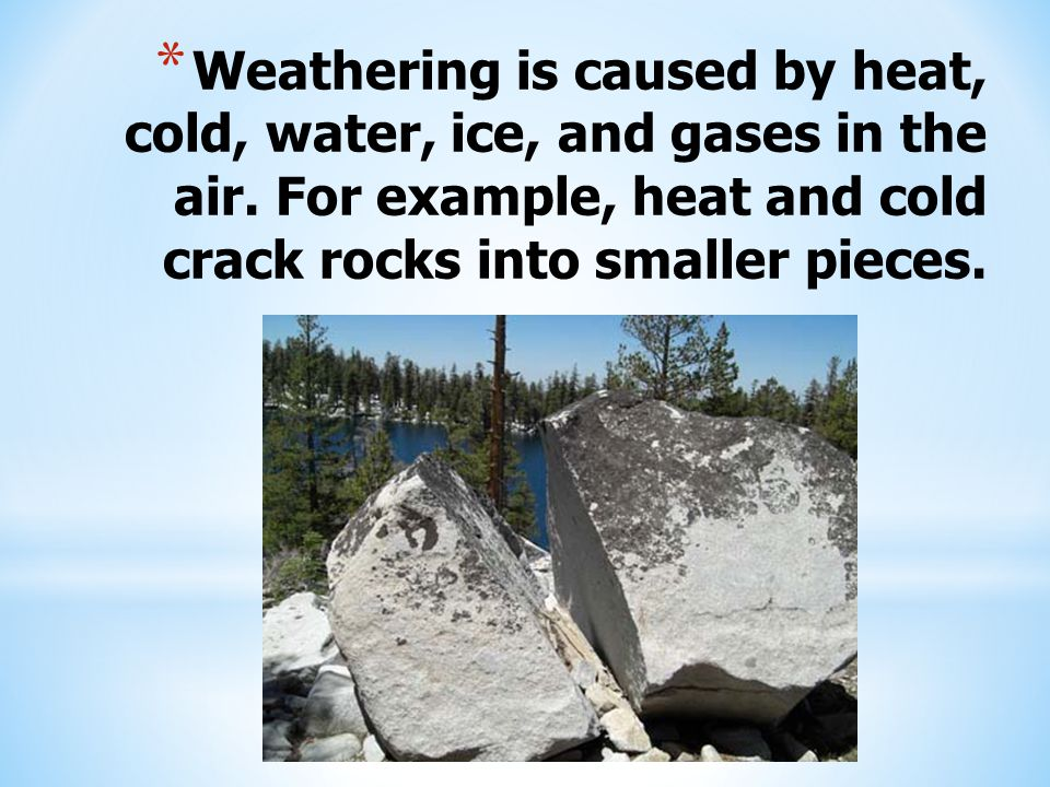 Weathering is caused by heat, cold, water, ice, and gases in the air