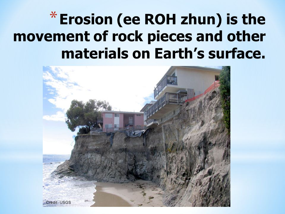Erosion (ee ROH zhun) is the movement of rock pieces and other materials on Earth's surface.