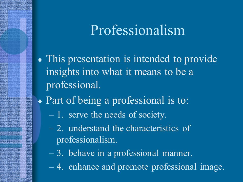 Professionalism This presentation is intended to provide insights into what it means to be a professional. Part of being a professional is to: