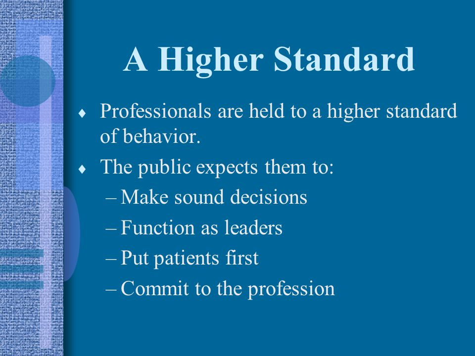 A Higher Standard Professionals are held to a higher standard of behavior. The public expects them to: