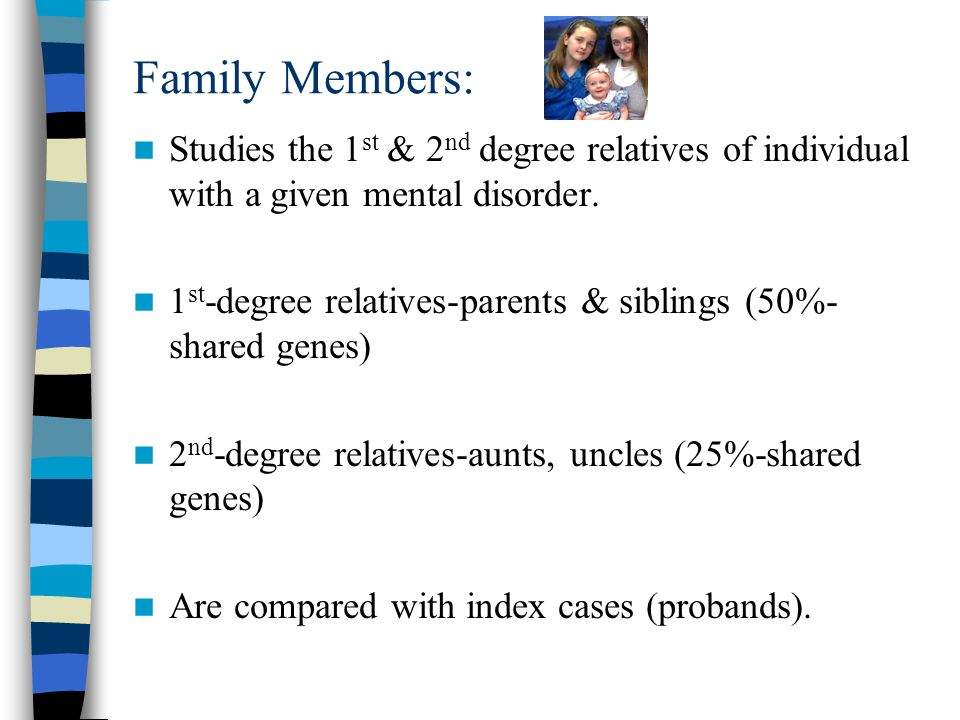 Family Members: Studies the 1st & 2nd degree relatives of individual with a given mental disorder.