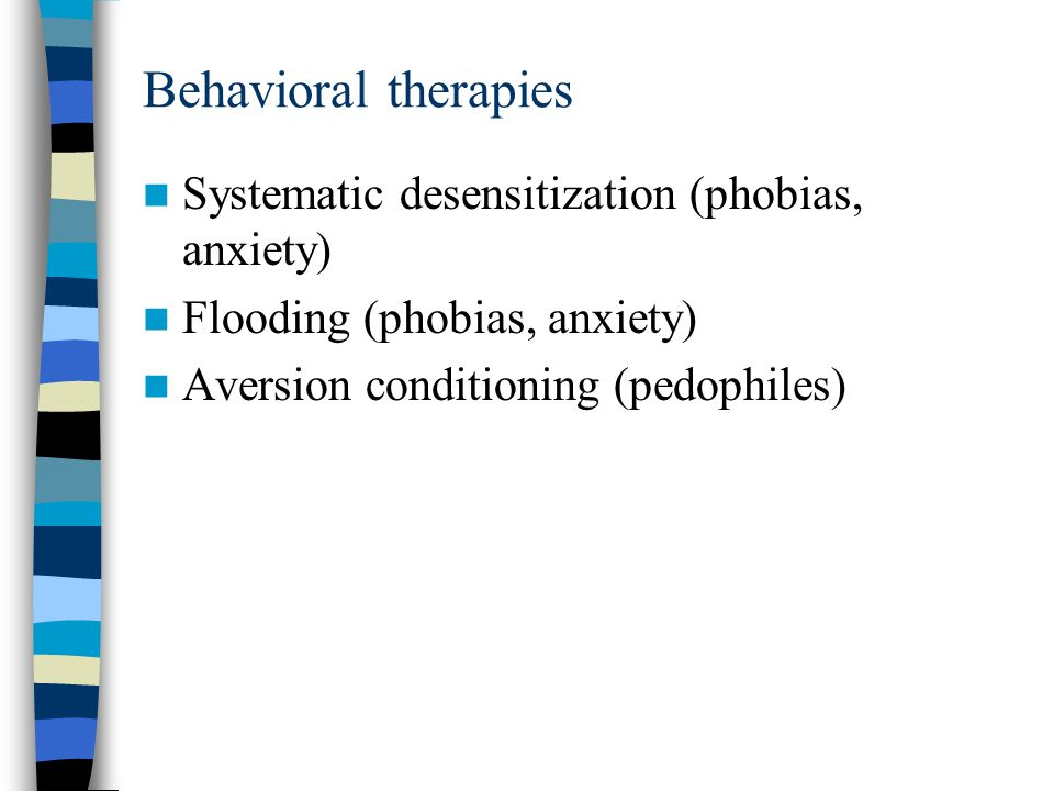 Behavioral therapies Systematic desensitization (phobias, anxiety)