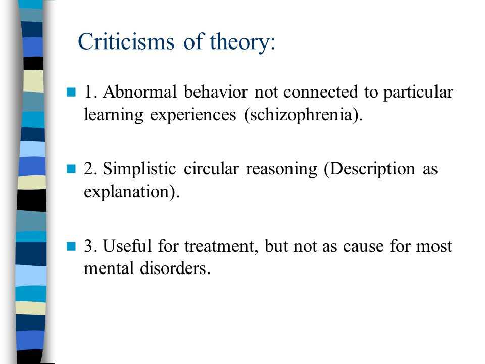 Criticisms of theory: 1. Abnormal behavior not connected to particular learning experiences (schizophrenia).