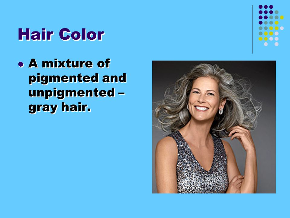 Hair Color A mixture of pigmented and unpigmented – gray hair.