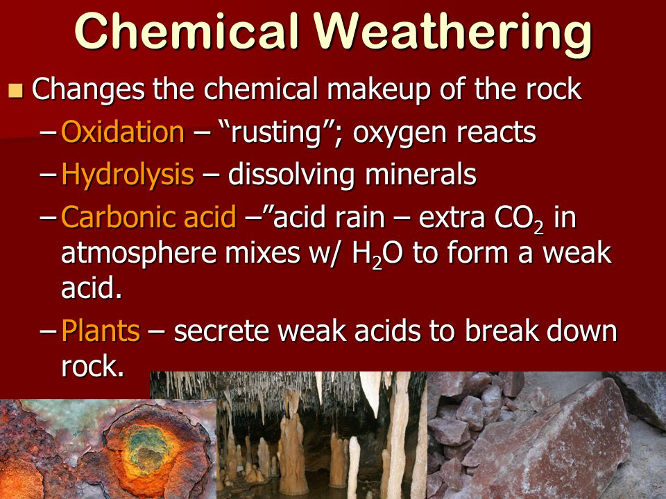 Chemical Weathering Changes the chemical makeup of the rock