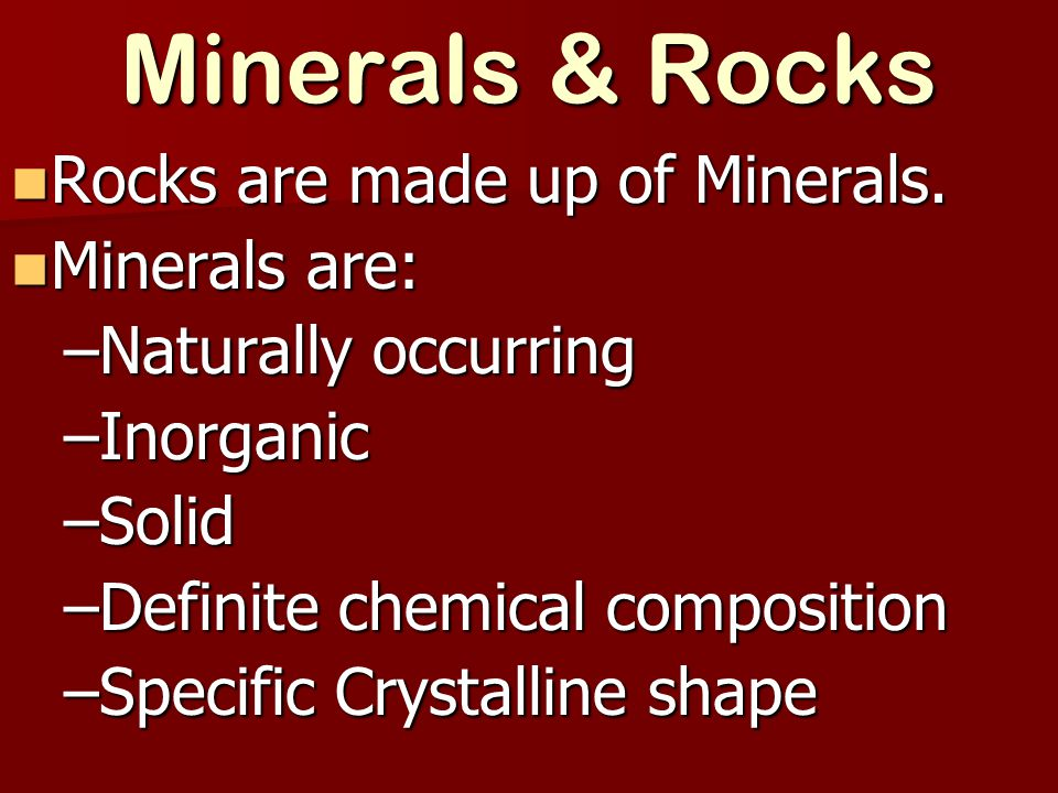 Minerals & Rocks Rocks are made up of Minerals. Minerals are: