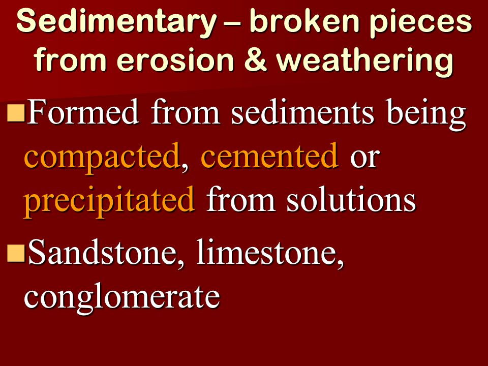 Sedimentary – broken pieces from erosion & weathering