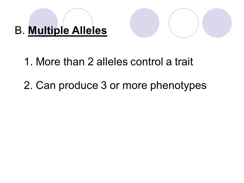B. Multiple Alleles 1. More than 2 alleles control a trait 2