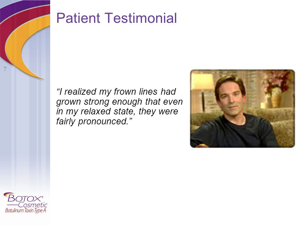 Patient Testimonial I realized my frown lines had grown strong enough that even in my relaxed state, they were fairly pronounced.