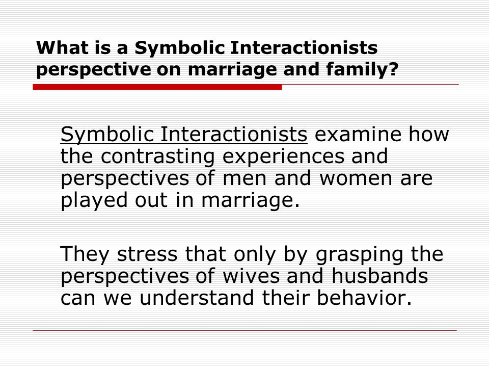 What is a Symbolic Interactionists perspective on marriage and family
