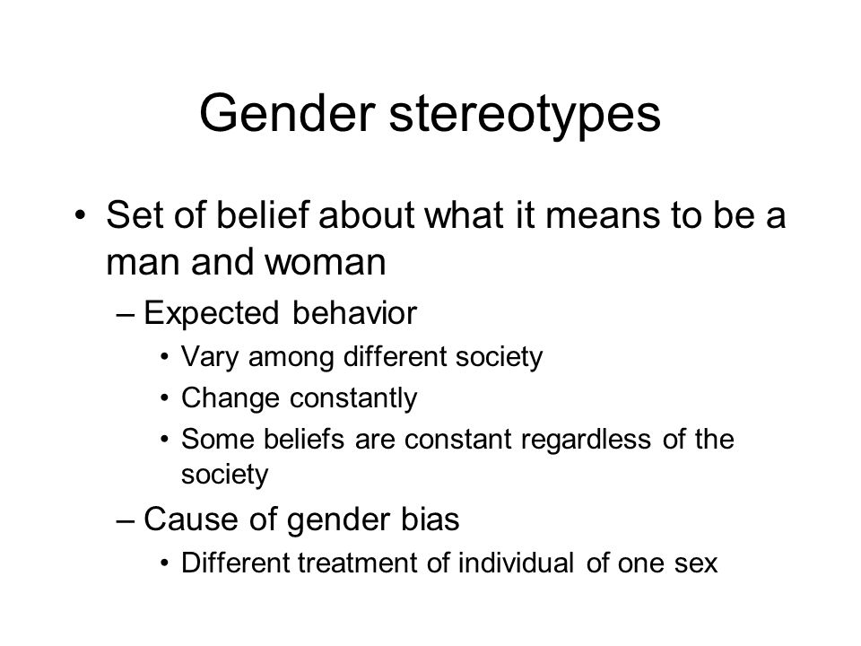 Gender stereotypes Set of belief about what it means to be a man and woman. Expected behavior. Vary among different society.