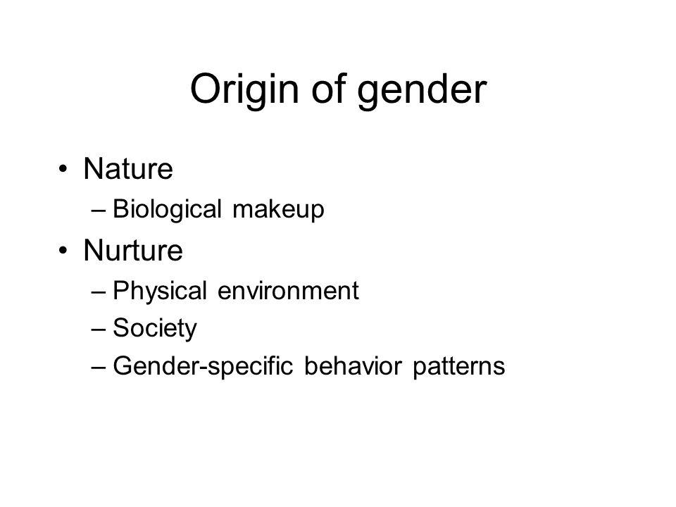 Origin of gender Nature Nurture Biological makeup Physical environment