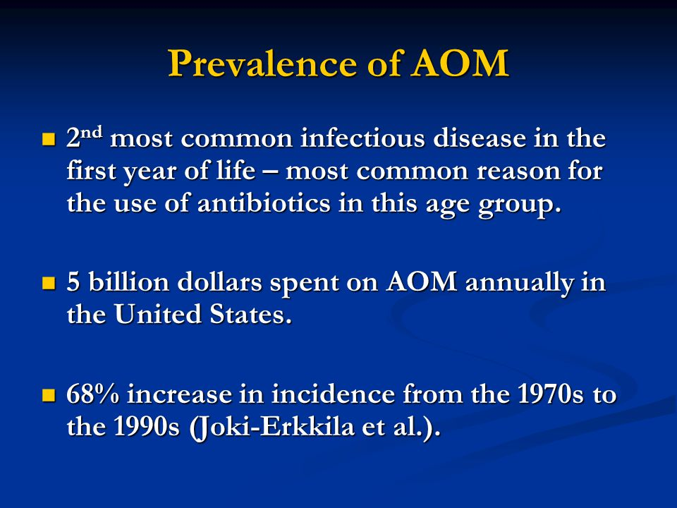 Prevalence of AOM 2nd most common infectious disease in the first year of life – most common reason for the use of antibiotics in this age group.