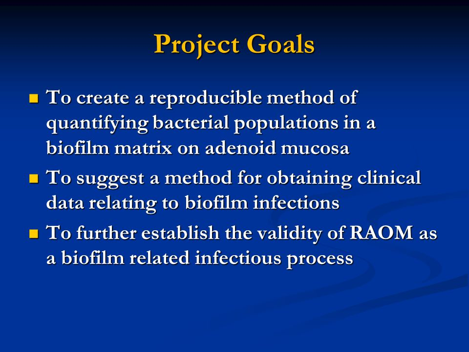 Project Goals To create a reproducible method of quantifying bacterial populations in a biofilm matrix on adenoid mucosa.