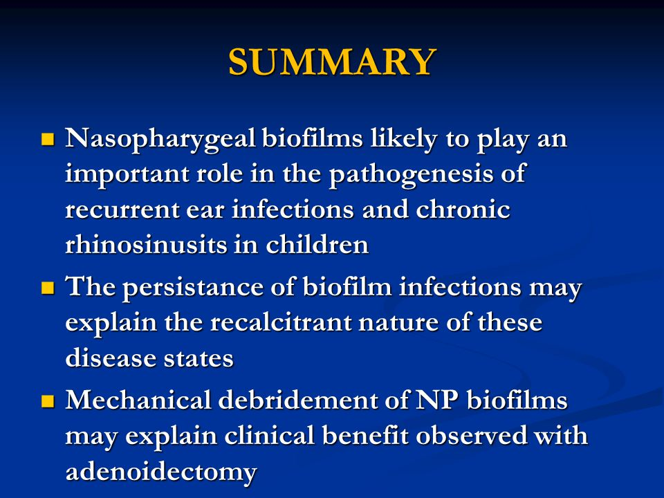 SUMMARY Nasopharygeal biofilms likely to play an important role in the pathogenesis of recurrent ear infections and chronic rhinosinusits in children.