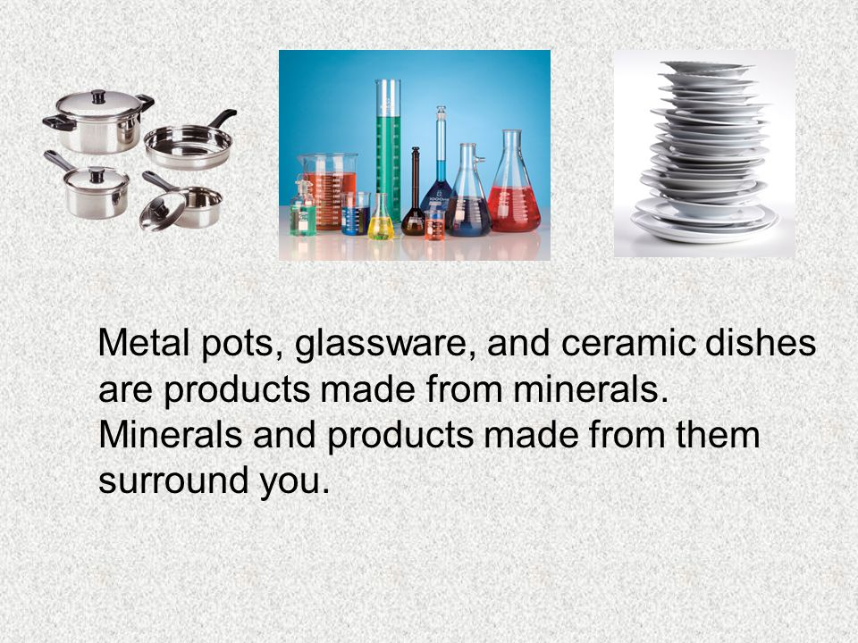 Metal pots, glassware, and ceramic dishes are products made from minerals.
