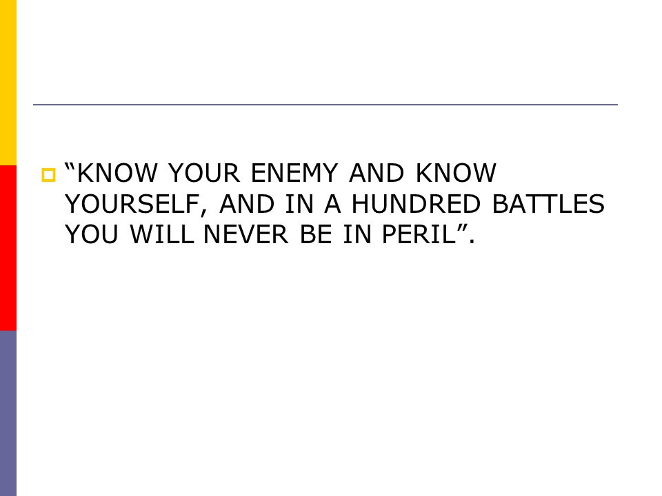 KNOW YOUR ENEMY AND KNOW YOURSELF, AND IN A HUNDRED BATTLES YOU WILL NEVER BE IN PERIL .