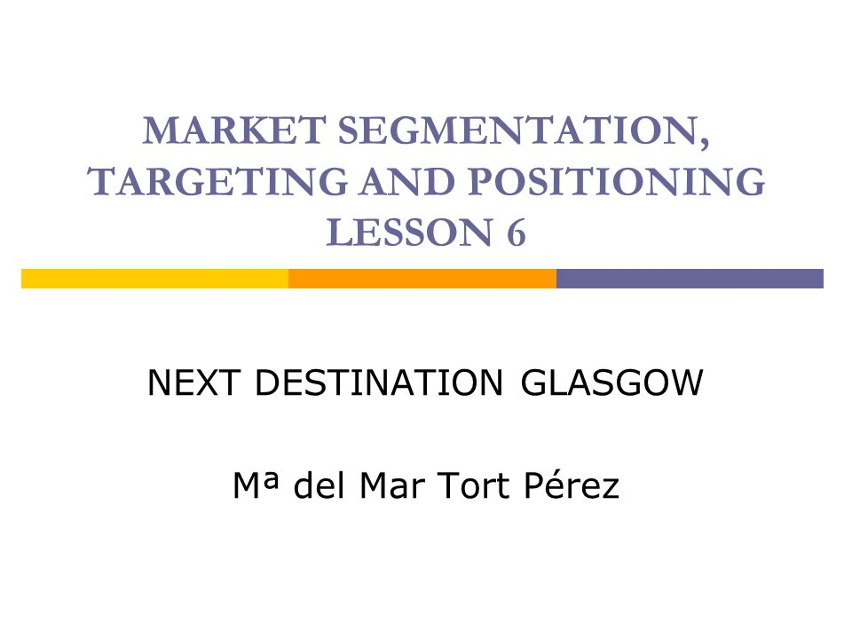 MARKET SEGMENTATION, TARGETING AND POSITIONING LESSON 6