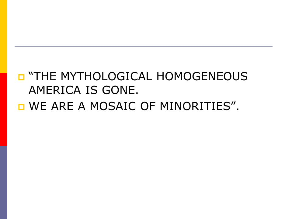 THE MYTHOLOGICAL HOMOGENEOUS AMERICA IS GONE.