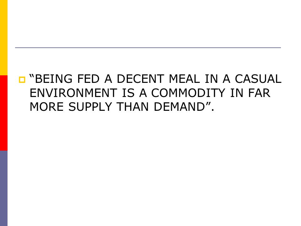 BEING FED A DECENT MEAL IN A CASUAL ENVIRONMENT IS A COMMODITY IN FAR MORE SUPPLY THAN DEMAND .