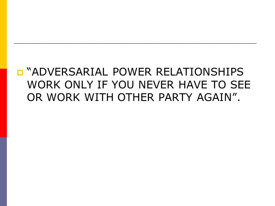 ADVERSARIAL POWER RELATIONSHIPS WORK ONLY IF YOU NEVER HAVE TO SEE OR WORK WITH OTHER PARTY AGAIN .