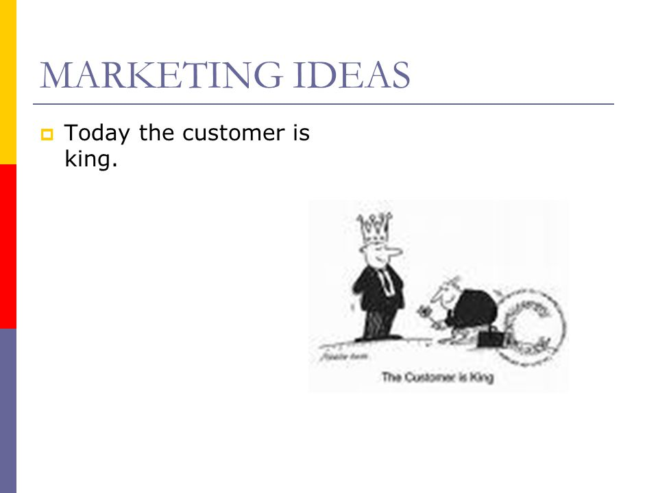 MARKETING IDEAS Today the customer is king.