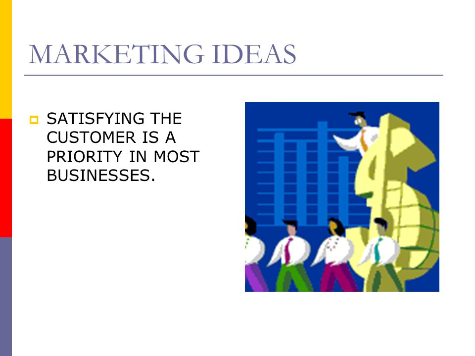 MARKETING IDEAS SATISFYING THE CUSTOMER IS A PRIORITY IN MOST BUSINESSES.