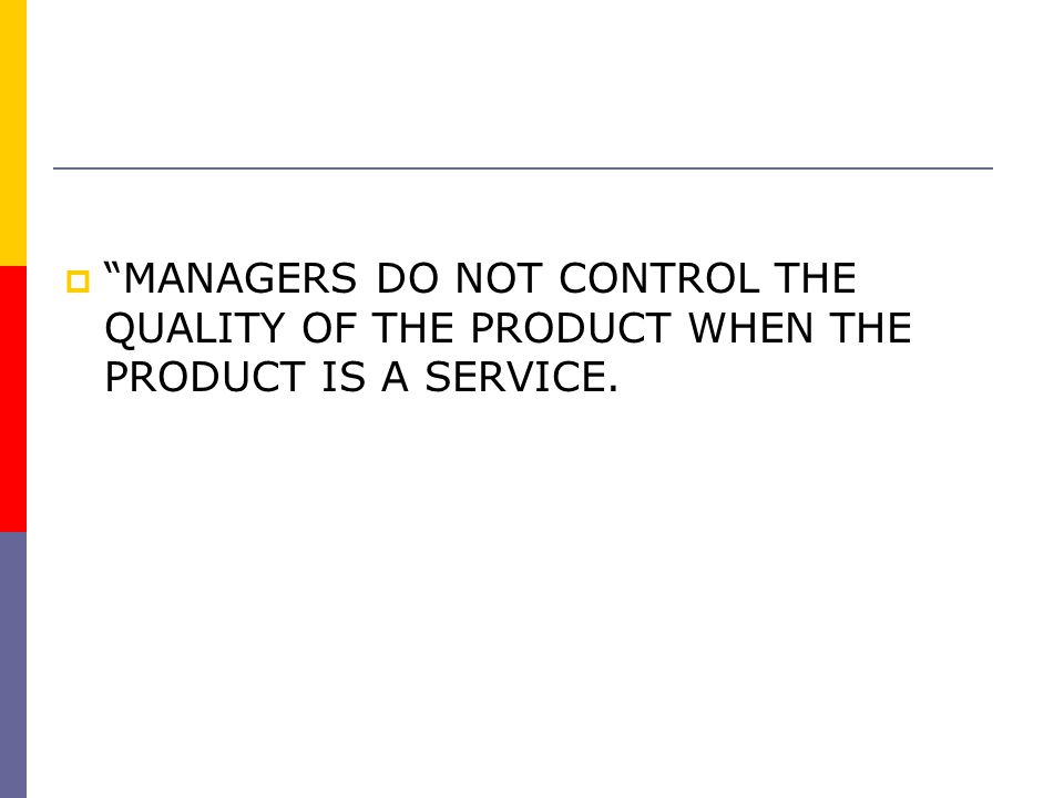 MANAGERS DO NOT CONTROL THE QUALITY OF THE PRODUCT WHEN THE PRODUCT IS A SERVICE.