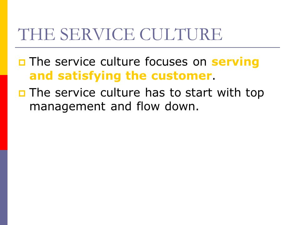 THE SERVICE CULTURE The service culture focuses on serving and satisfying the customer.