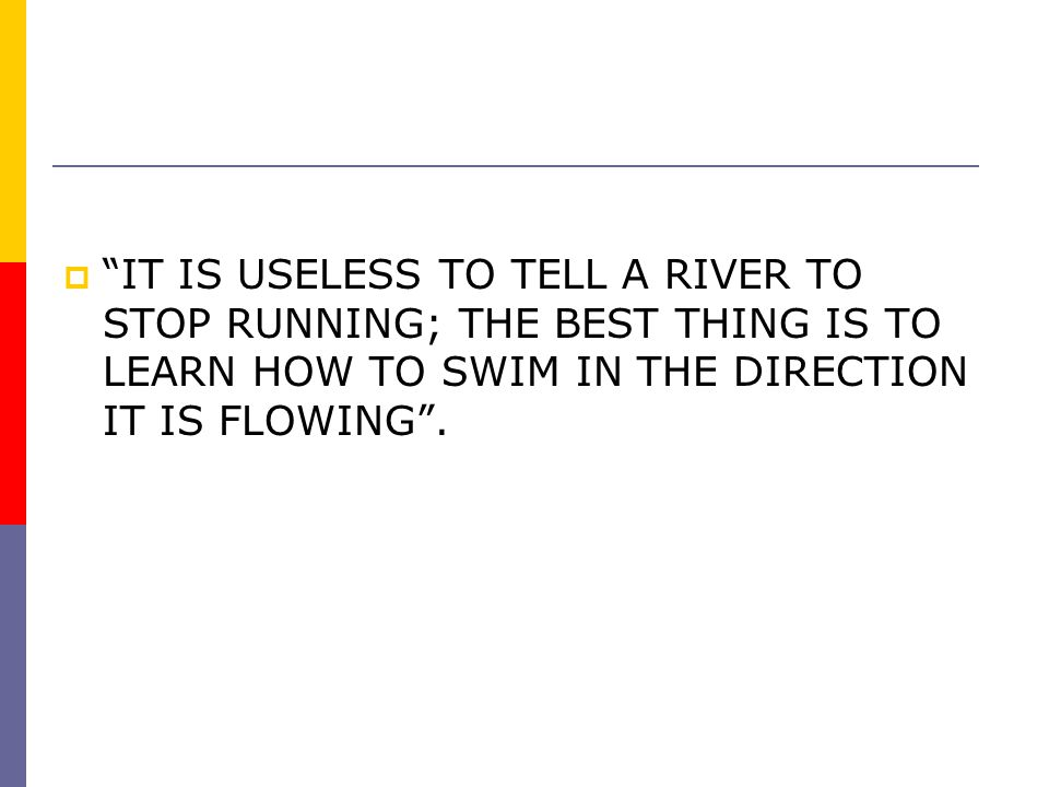 IT IS USELESS TO TELL A RIVER TO STOP RUNNING; THE BEST THING IS TO LEARN HOW TO SWIM IN THE DIRECTION IT IS FLOWING .