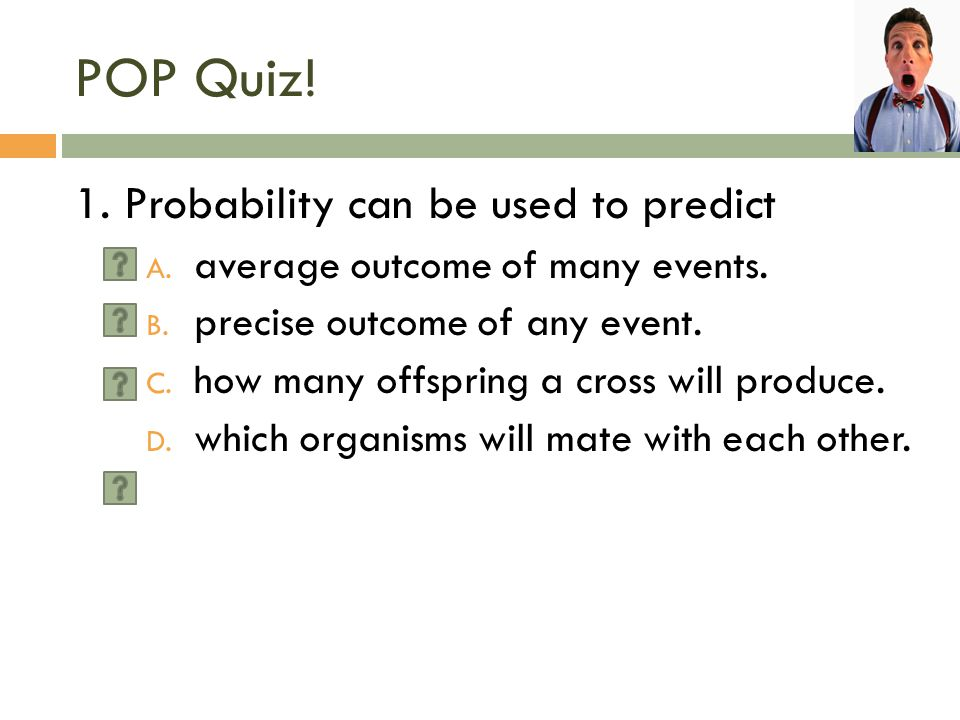 POP Quiz! 1. Probability can be used to predict
