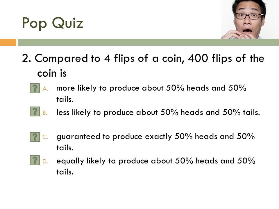 Pop Quiz 2. Compared to 4 flips of a coin, 400 flips of the coin is