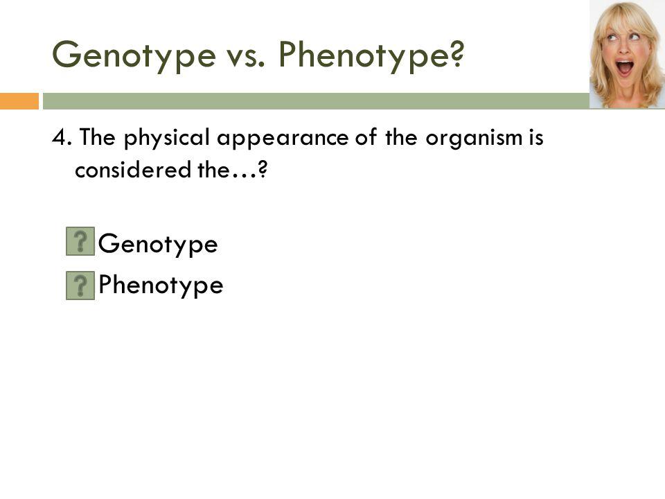 Genotype vs. Phenotype Genotype Phenotype