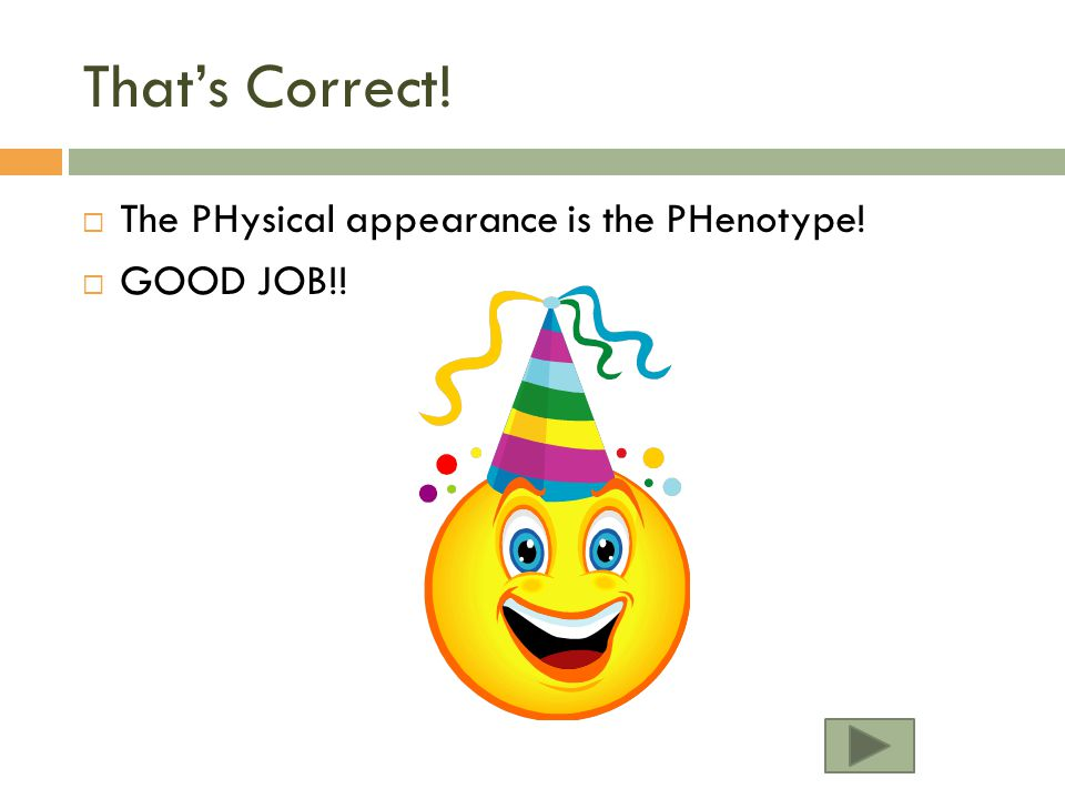 That's Correct! The PHysical appearance is the PHenotype! GOOD JOB!!