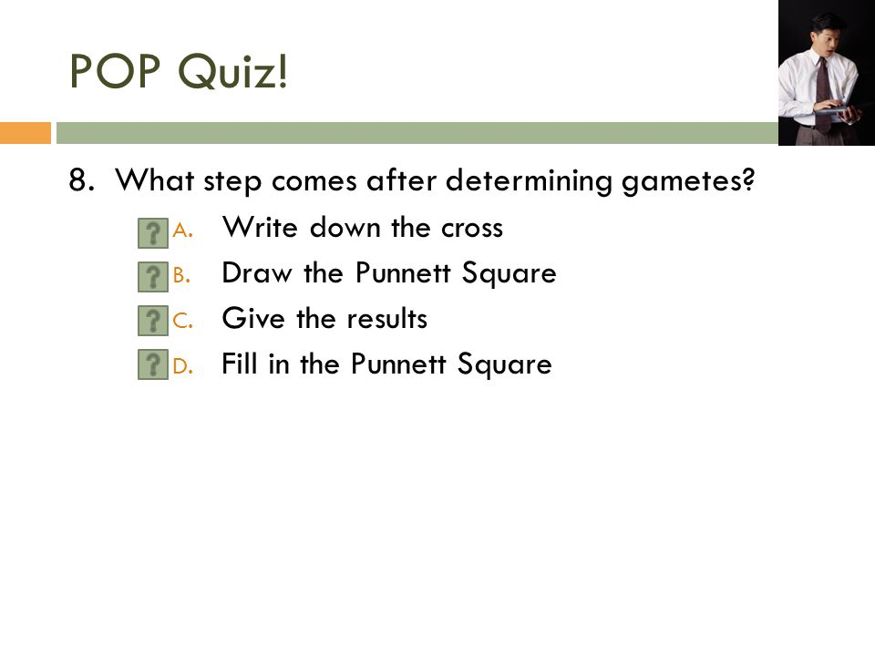 POP Quiz! 8. What step comes after determining gametes